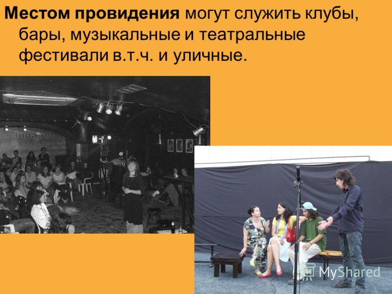 Местом провидения могут служить клубы, бары, музыкальные и театральные фестивали в.т.ч. и уличные.
