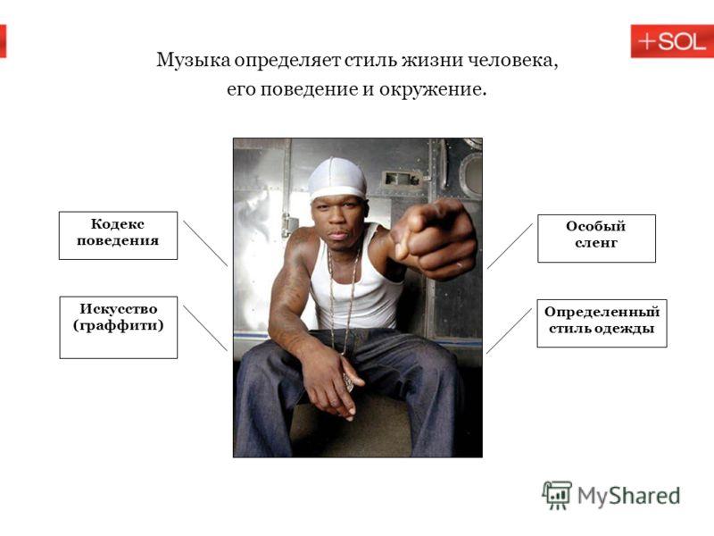Музыка определяет стиль жизни человека, его поведение и окружение. Особый сленг Определенный стиль одежды Кодекс поведения Искусство (граффити)