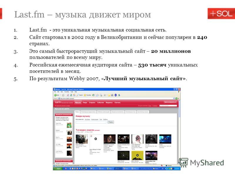 1.Last.fm - это уникальная музыкальная социальная сеть. 2.Сайт стартовал в 2002 году в Великобритании и сейчас популярен в 240 странах. 3.Это самый быстрорастущий музыкальный сайт – 20 миллионов пользователей по всему миру. 4.Российская ежемесячная а