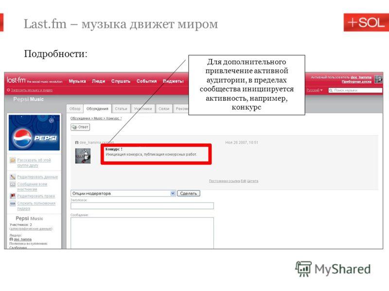 Last.fm – музыка движет миром Подробности: Для дополнительного привлечение активной аудитории, в пределах сообщества инициируется активность, например, конкурс