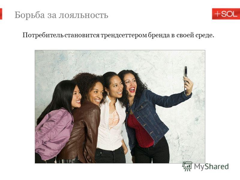 Борьба за лояльность Потребитель становится трендсеттером бренда в своей среде.