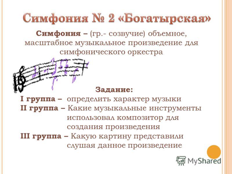 Задание: I группа – определить характер музыки II группа – Какие музыкальные инструменты использовал композитор для создания произведения III группа – Какую картину представили слушая данное произведение Симфония – (гр.- созвучие) объемное, масштабно