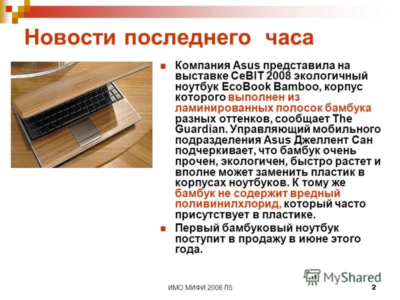 ИМО МИФИ 2008 Л52 Новости последнего часа Компания Asus представила на выставке CeBIT 2008 экологичный ноутбук EcoBook Bamboo, корпус которого выполнен из ламинированных полосок бамбука разных оттенков, сообщает The Guardian. Управляющий мобильного п