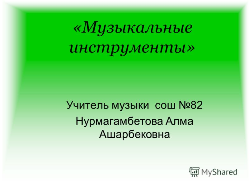 «Музыкальные инструменты» Учитель музыки сош 82 Нурмагамбетова Алма Ашарбековна