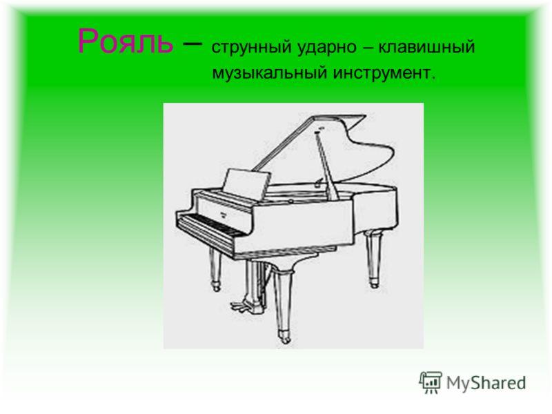 Рояль – струнный ударно – клавишный музыкальный инструмент.