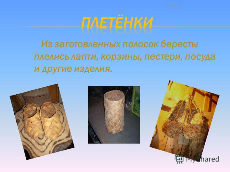 Из заготовленных полосок бересты плелись лапти, корзины, пестери, посуда и другие изделия. 7/2/2013