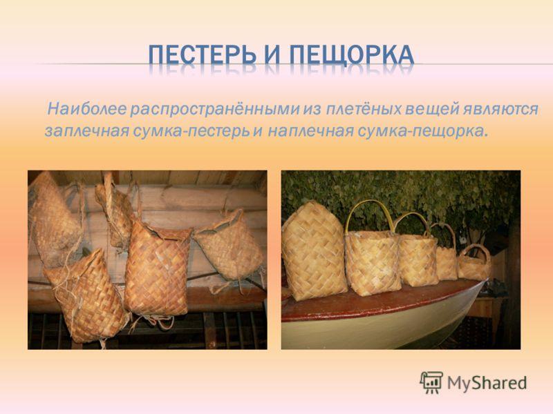 Наиболее распространёнными из плетёных вещей являются заплечная сумка-пестерь и наплечная сумка-пещорка.