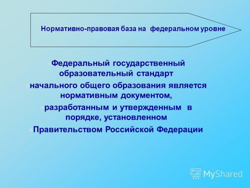 Нормативно-правовая база на федеральном уровне Федеральный государственный образовательный стандарт начального общего образования является нормативным документом, разработанным и утвержденным в порядке, установленном Правительством Российской Федерац