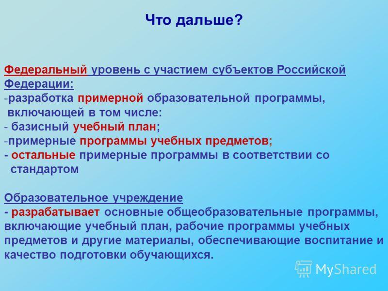 Что дальше? Федеральный уровень с участием субъектов Российской Федерации: -разработка примерной образовательной программы, включающей в том числе: - базисный учебный план; -примерные программы учебных предметов; - остальные примерные программы в соо