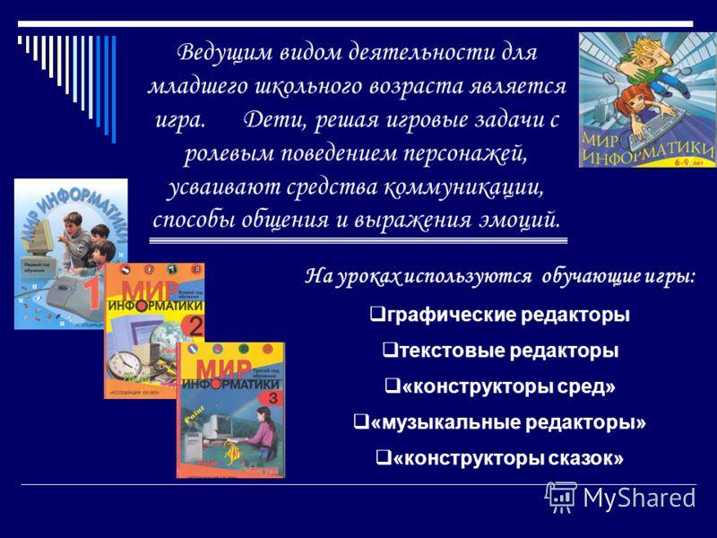 Ведущим видом деятельности для младшего школьного возраста является игра. Дети, решая игровые задачи с ролевым поведением персонажей, усваивают средства коммуникации, способы общения и выражения эмоций. На уроках используются обучающие игры: графичес