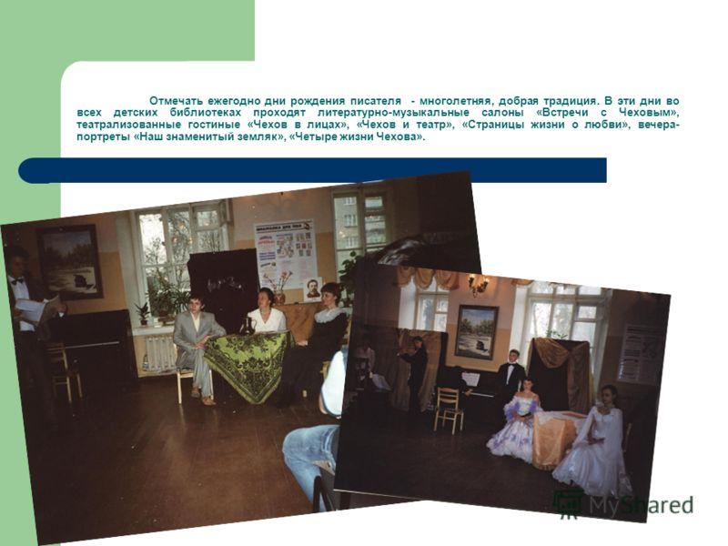 Отмечать ежегодно дни рождения писателя - многолетняя, добрая традиция. В эти дни во всех детских библиотеках проходят литературно-музыкальные салоны «Встречи с Чеховым», театрализованные гостиные «Чехов в лицах», «Чехов и театр», «Страницы жизни о л