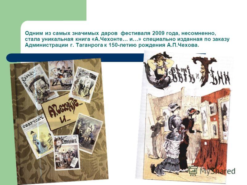 Одним из самых значимых даров фестиваля 2009 года, несомненно, стала уникальная книга «А.Чехонте… и…» специально изданная по заказу Администрации г. Таганрога к 150-летию рождения А.П.Чехова.