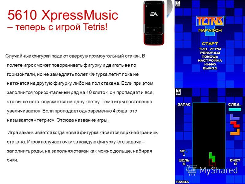 5 © 2006 Nokia Company ConfidentialLive ExpressionAvailable Q4 2006 5610 XpressMusic – теперь с игрой Tetris! Случайные фигурки падают сверху в прямоугольный стакан. В полете игрок может поворачивать фигурку и двигать ее по горизонтали, но не замедля