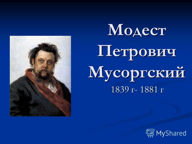 Модест Петрович Мусоргский 1839 г- 1881 г 1839 г- 1881 г