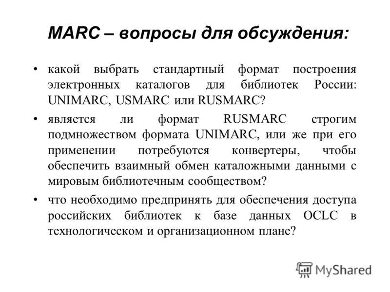 MARC – вопросы для обсуждения: какой выбрать стандартный формат построения электронных каталогов для библиотек России: UNIMARC, USMARC или RUSMARC? является ли формат RUSMARC строгим подмножеством формата UNIMARC, или же при его применении потребуютс