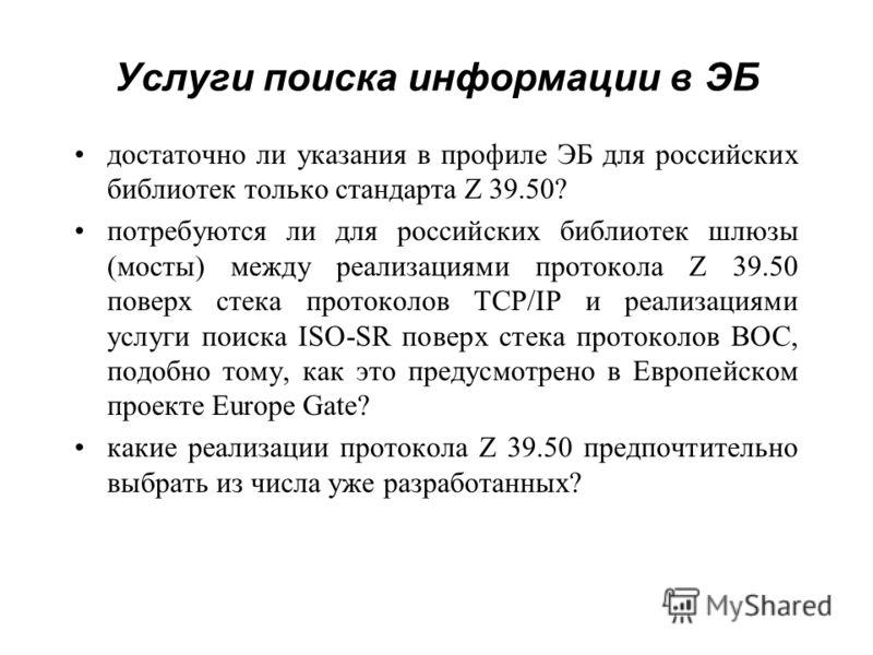 Услуги поиска информации в ЭБ достаточно ли указания в профиле ЭБ для российских библиотек только стандарта Z 39.50? потребуются ли для российских библиотек шлюзы (мосты) между реализациями протокола Z 39.50 поверх стека протоколов TCP/IP и реализаци
