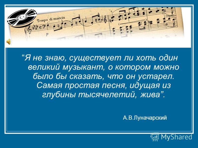 Я не знаю, существует ли хоть один великий музыкант, о котором можно было бы сказать, что он устарел. Самая простая песня, идущая из глубины тысячелетий, жива. А.В.Луначарский