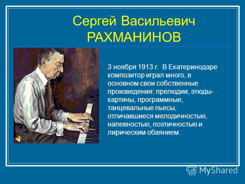 Сергей Васильевич РАХМАНИНОВ 3 ноября 1913 г. В Екатеринодаре композитор играл много, в основном свои собственные произведения: прелюдии, этюды- картины, программные, танцевальные пьесы, отличавшиеся мелодичностью, напевностью, поэтичностью и лиричес