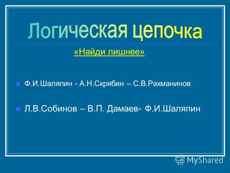 Ф.И.Шаляпин - А.Н.Скрябин – С.В.Рахманинов Л.В.Собинов – В.П. Дамаев- Ф.И.Шаляпин «Найди лишнее»
