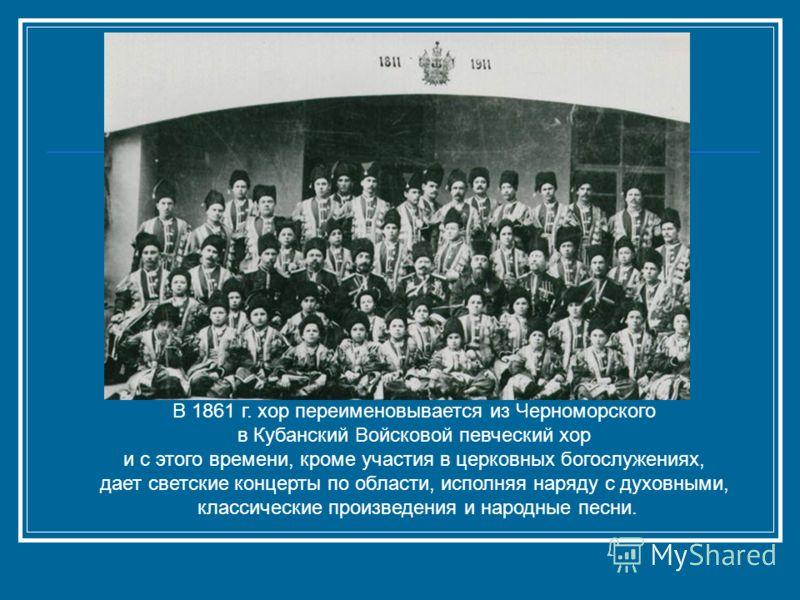 В 1861 г. хор переименовывается из Черноморского в Кубанский Войсковой певческий хор и с этого времени, кроме участия в церковных богослужениях, дает светские концерты по области, исполняя наряду с духовными, классические произведения и народные песн