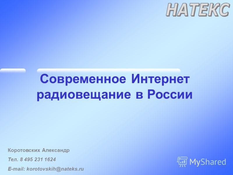 Современное Интернет радиовещание в России Коротовских Александр Тел. 8 495 231 1624 E-mail: korotovskih@nateks.ru