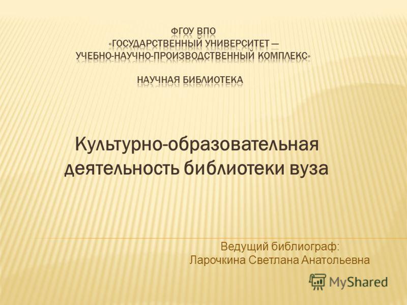Культурно-образовательная деятельность библиотеки вуза Ведущий библиограф: Ларочкина Светлана Анатольевна