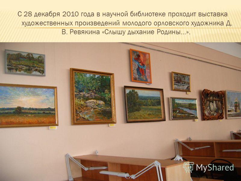 С 28 декабря 2010 года в научной библиотеке проходит выставка художественных произведений молодого орловского художника Д. В. Ревякина «Слышу дыхание Родины…».