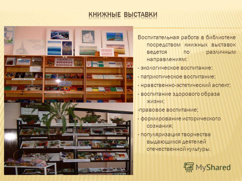 Воспитательная работа в библиотеке посредством книжных выставок ведется по различным направлениям: - экологическое воспитание; - патриотическое воспитание; - нравственно-эстетический аспект; - воспитание здорового образа жизни; -правовое воспитание;