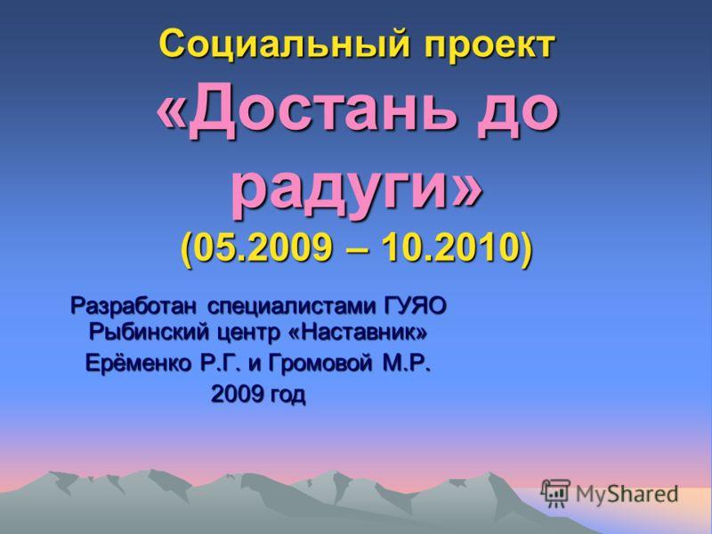Социальный проект «Достань до радуги» (05.2009 – 10.2010) Разработан специалистами ГУЯО Рыбинский центр «Наставник» Ерёменко Р.Г. и Громовой М.Р. 2009 год
