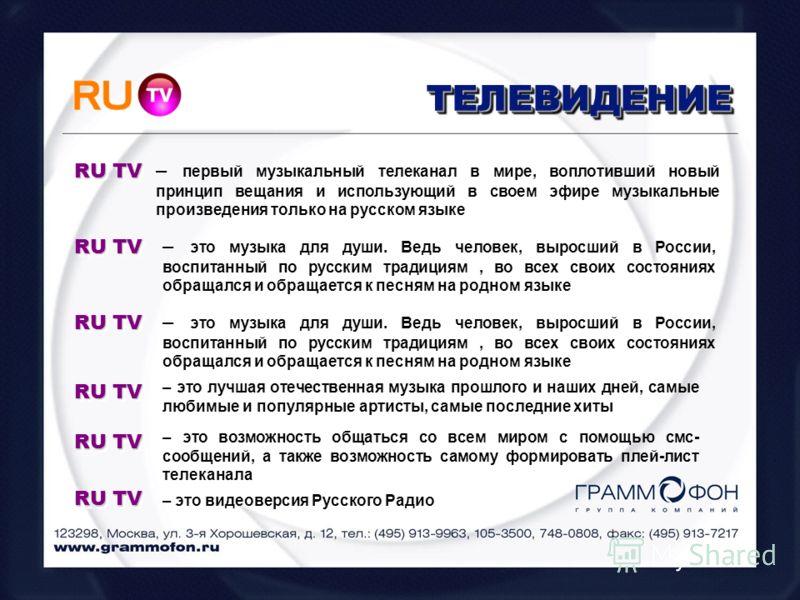 ТЕЛЕВИДЕНИЕТЕЛЕВИДЕНИЕ RU TV – первый музыкальный телеканал в мире, воплотивший новый принцип вещания и использующий в своем эфире музыкальные произведения только на русском языке RU TV – это музыка для души. Ведь человек, выросший в России, воспитан