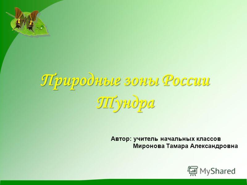 Природные зоны России Тундра Автор: учитель начальных классов Миронова Тамара Александровна
