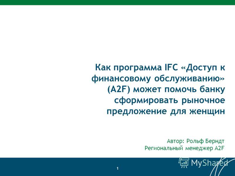 Как программа IFC «Доступ к финансовому обслуживанию» (A2F) может помочь банку сформировать рыночное предложение для женщин Автор: Рольф Берндт Региональный менеджер A2F 1
