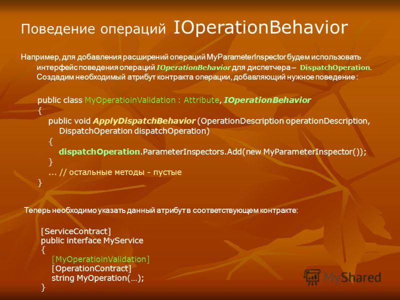 Поведение операций IOperationBehavior Например, для добавления расширений операций MyParameterInspector будем использовать интерфейс поведения операций IOperationBehavior для диспетчера – DispatchOperation. Создадим необходимый атрибут контракта опер