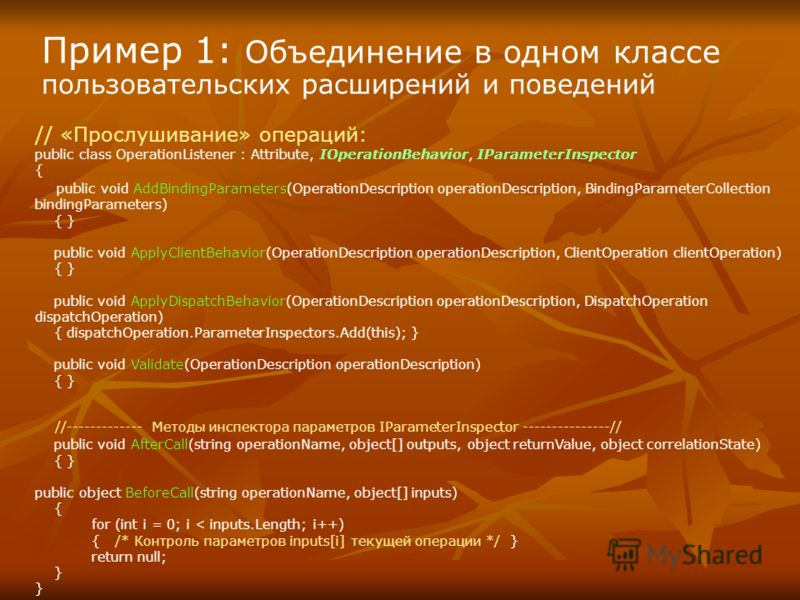 Пример 1: Объединение в одном классе пользовательских расширений и поведений // «Прослушивание» операций: public class OperationListener : Attribute, IOperationBehavior, IParameterInspector { public void AddBindingParameters(OperationDescription oper