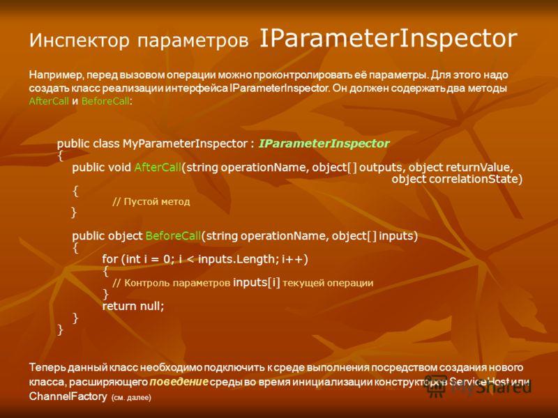 Инспектор параметров IParameterInspector Например, перед вызовом операции можно проконтролировать её параметры. Для этого надо создать класс реализации интерфейса IParameterInspector. Он должен содержать два методы AfterCall и BeforeCall : public cla