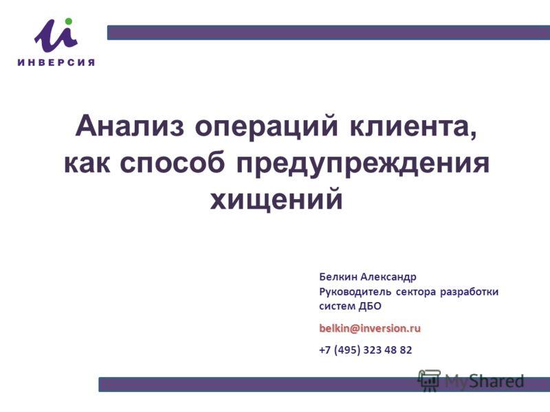 Анализ операций клиента, как способ предупреждения хищений Белкин Александр Руководитель сектора разработки систем ДБОbelkin@inversion.ru +7 (495) 323 48 82