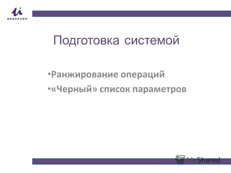 Подготовка системой Ранжирование операций «Черный» список параметров