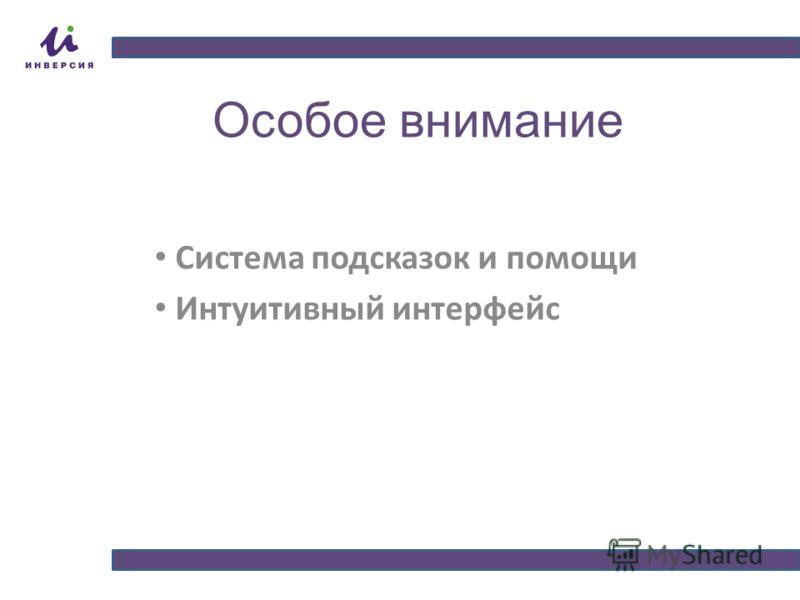 Особое внимание Система подсказок и помощи Интуитивный интерфейс