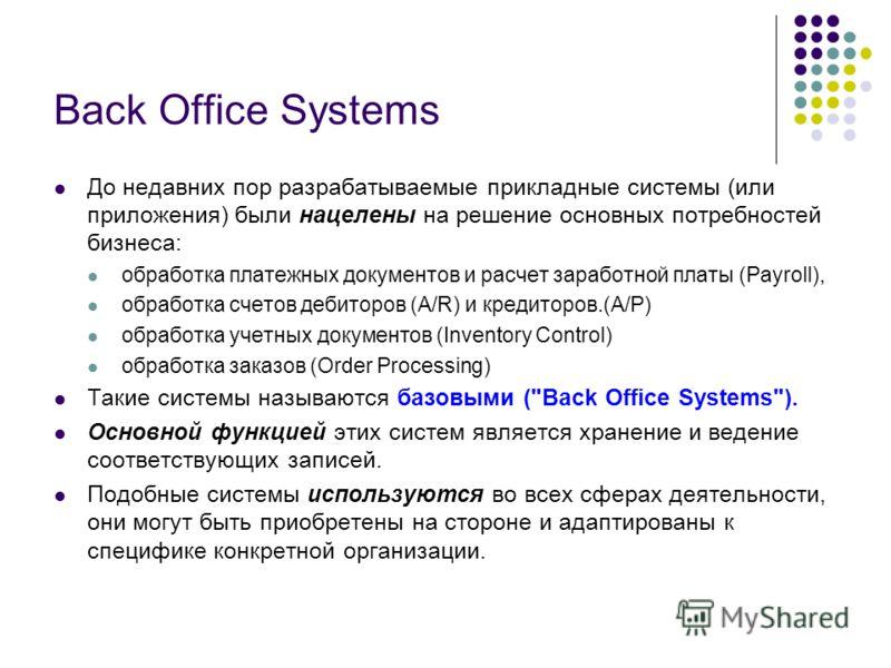 Back Office Systems До недавних пор разрабатываемые прикладные системы (или приложения) были нацелены на решение основных потребностей бизнеса: обработка платежных документов и расчет заработной платы (Payroll), обработка счетов дебиторов (A/R) и кре
