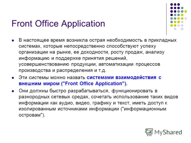 Front Office Application В настоящее время возникла острая необходимость в прикладных системах, которые непосредственно способствуют успеху организации на рынке, ее доходности, росту продаж, анализу информацию и поддержке принятия решений, усовершенс