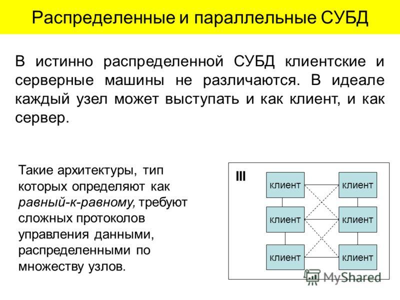 Распределенные и параллельные СУБД клиент III В истинно распределенной СУБД клиентские и серверные машины не различаются. В идеале каждый узел может выступать и как клиент, и как сервер. Такие архитектуры, тип которых определяют как равный-к-равному,