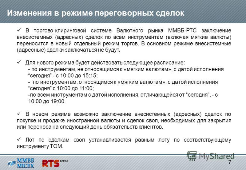 7 7 Изменения в режиме переговорных сделок В торгово-клиринговой системе Валютного рынка ММВБ-РТС заключение внесистемных (адресных) сделок по всем инструментам (включая мягкие валюты) переносится в новый отдельный режим торгов. В основном режиме вне