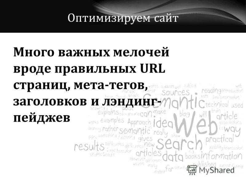 Оптимизируем сайт Много важных мелочей вроде правильных URL страниц, мета-тегов, заголовков и лэндинг- пейджев