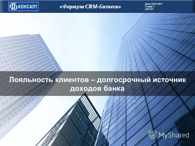 Дата: 02.07.2013 Слайд: 1 АВТОР: «Формула CRM-Бизнеса» Лояльность клиентов – долгосрочный источник доходов банка