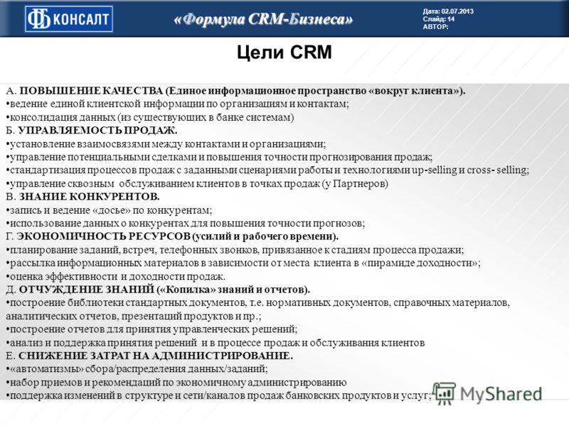 Дата: 02.07.2013 Слайд: 14 АВТОР: «Формула CRM-Бизнеса» Цели CRM А. ПОВЫШЕНИЕ КАЧЕСТВА (Единое информационное пространство «вокруг клиента»). ведение единой клиентской информации по организациям и контактам; консолидация данных (из существующих в бан
