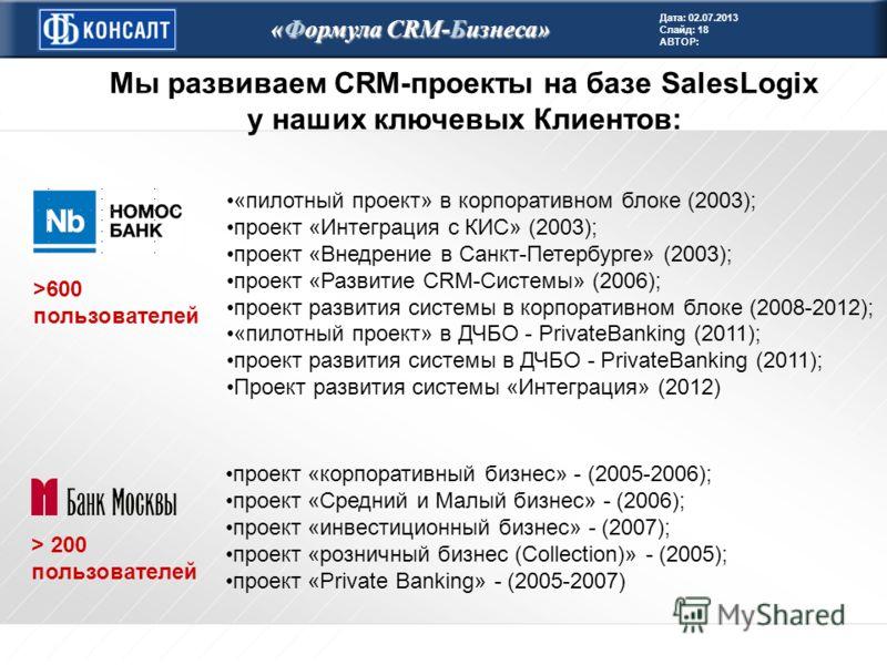 Дата: 02.07.2013 Слайд: 18 АВТОР: «Формула CRM-Бизнеса» > 200 пользователей >600 пользователей Мы развиваем CRM-проекты на базе SalesLogix у наших ключевых Клиентов: «пилотный проект» в корпоративном блоке (2003); проект «Интеграция с КИС» (2003); пр