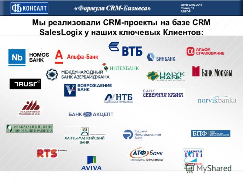 Дата: 02.07.2013 Слайд: 19 АВТОР: «Формула CRM-Бизнеса» Мы реализовали CRM-проекты на базе CRM SalesLogix у наших ключевых Клиентов: