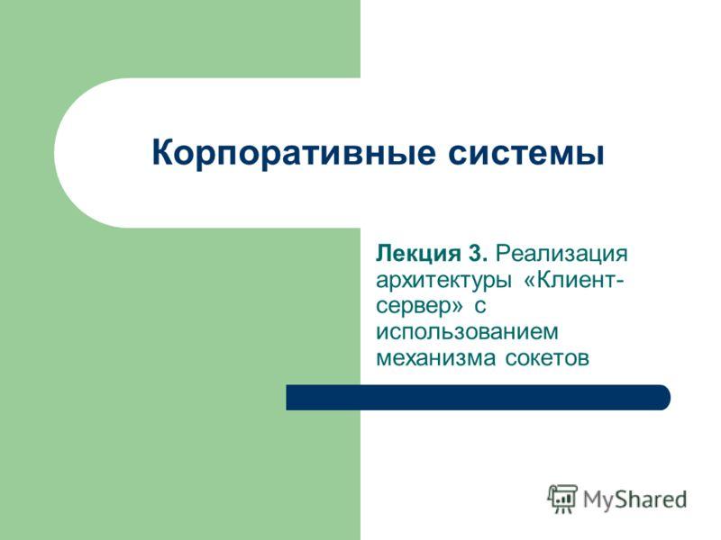 Корпоративные системы Лекция 3. Реализация архитектуры «Клиент- сервер» с использованием механизма сокетов