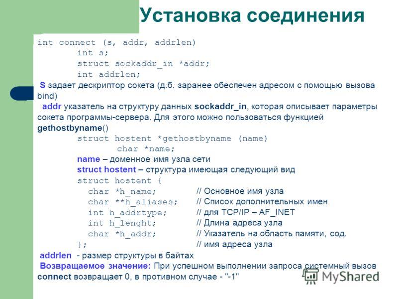 Установка соединения int connect (s, addr, addrlen) int s; struct sockaddr_in *addr; int addrlen; S задает дескриптор сокета (д.б. заранее обеспечен адресом с помощью вызова bind) addr указатель на структуру данных sockaddr_in, которая описывает пара