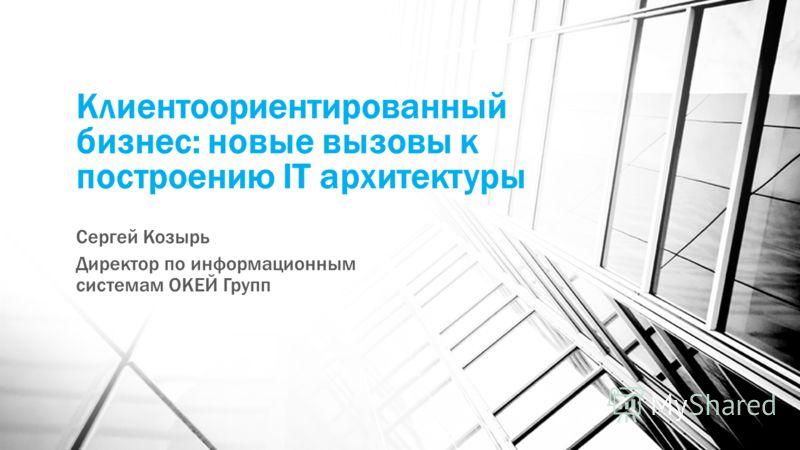 Клиентоориентированный бизнес: новые вызовы к построению IT архитектуры Сергей Козырь Директор по информационным системам ОКЕЙ Групп